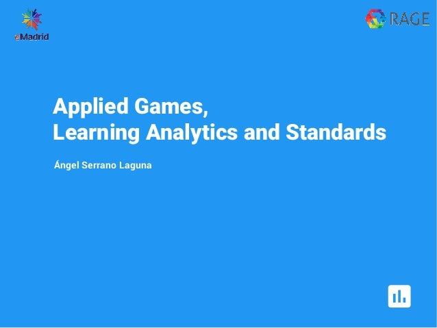 Applied Games, Learning Analytics and Standards Ángel Serrano Laguna