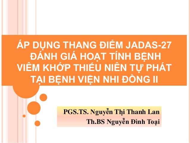 ÁP DỤNG THANG ĐIỂM JADAS-27 ĐÁNH GIÁ HOẠT TÍNH BỆNH VIÊM KHỚP THIẾU NIÊN TỰ PHÁT TẠI BỆNH VIỆN NHI ĐỒNG II PGS.TS...