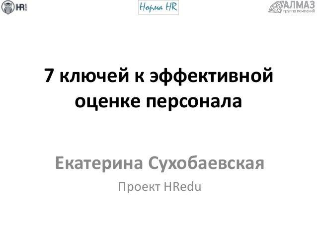 ключей к эффективной оценке персонала 7 ключей к эффективной оценке персонала Екатерина Сухобаевская Проект hredu