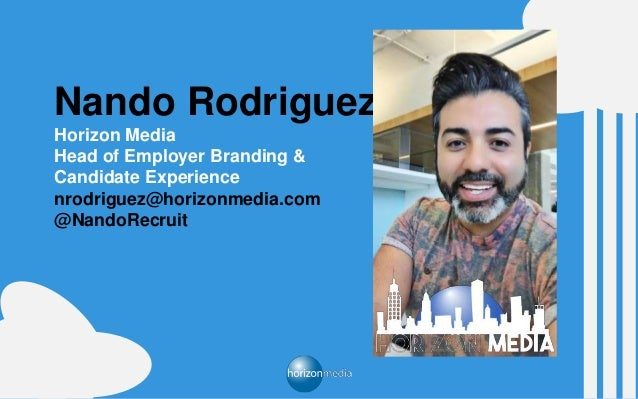 Nando Rodriguez Horizon Media Head of Employer Branding & Candidate Experience nrodriguez@horizonmedia.com @NandoRecruit