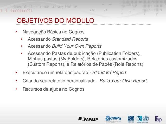 OBJETIVOS DO MÓDULO • Navegação Básica no Cognos • Acessando Standard Reports • Acessando Build Your Own Reports • Acessan...