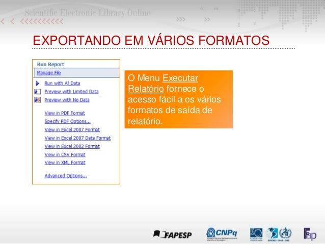 EXPORTANDO EM VÁRIOS FORMATOS O Menu Executar Relatório fornece o acesso fácil a os vários formatos de saída de relatório.