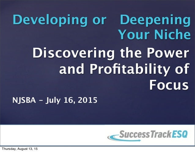 © 2013 SuccessTrack, LLC Discovering the Power and Profitability of Focus Developing or Deepening Your Niche 1 NJSBA - July...
