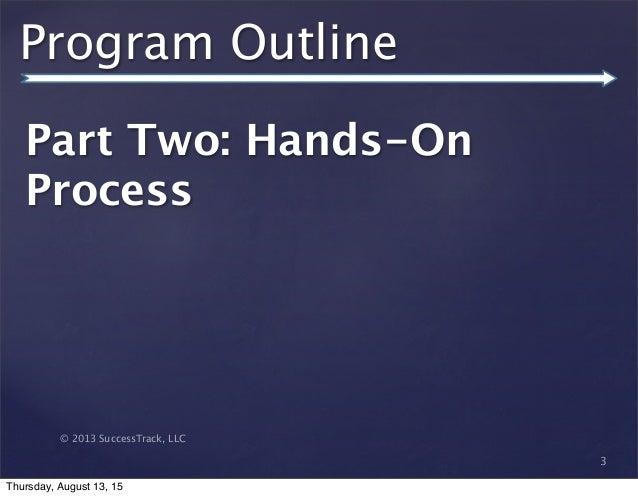 © 2013 SuccessTrack, LLC Program Outline Part Two: Hands-On Process 3 Thursday, August 13, 15