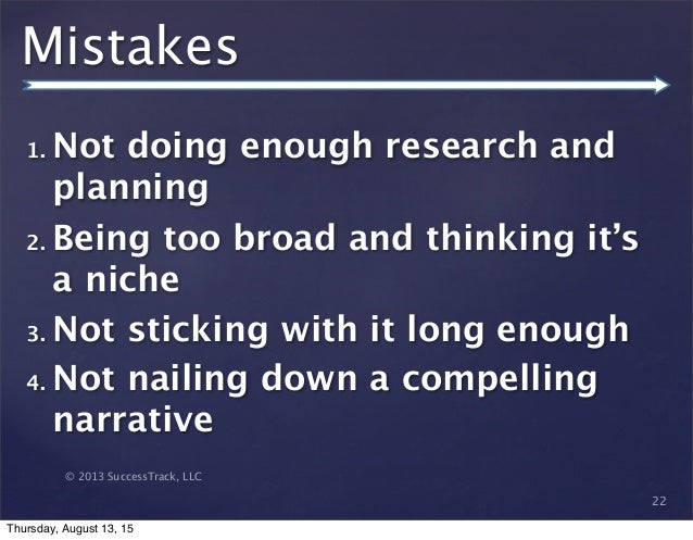 © 2013 SuccessTrack, LLC Mistakes 1. Not doing enough research and planning 2. Being too broad and thinking it's a niche 3...