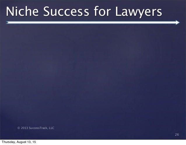 © 2013 SuccessTrack, LLC Niche Success for Lawyers 26 Thursday, August 13, 15
