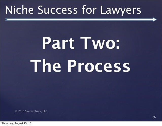 © 2013 SuccessTrack, LLC Niche Success for Lawyers Part Two: The Process 26 Thursday, August 13, 15