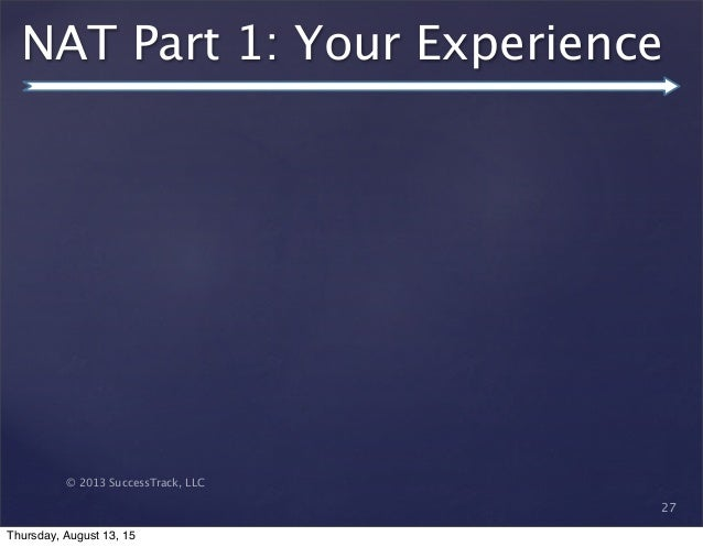 © 2013 SuccessTrack, LLC NAT Part 1: Your Experience 27 Thursday, August 13, 15