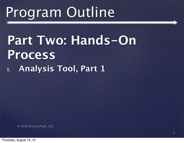 © 2013 SuccessTrack, LLC Program Outline Part Two: Hands-On Process I. Analysis Tool, Part 1 3 Thursday, August 13, 15