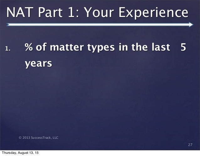 © 2013 SuccessTrack, LLC NAT Part 1: Your Experience 27 1. % of matter types in the last 5 years Thursday, August 13, 15