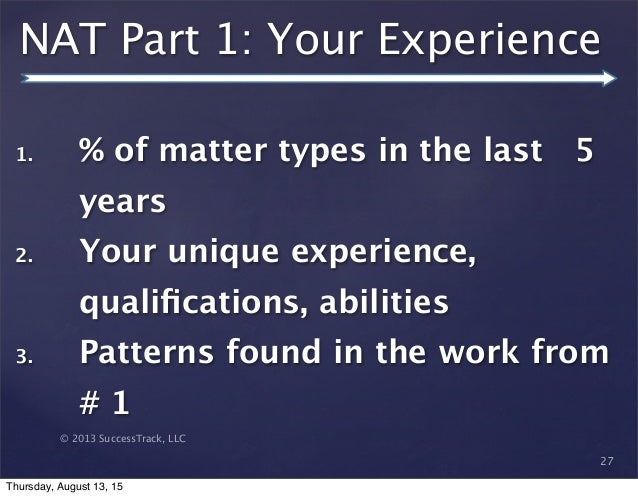 © 2013 SuccessTrack, LLC NAT Part 1: Your Experience 27 1. % of matter types in the last 5 years 2. Your unique experience...