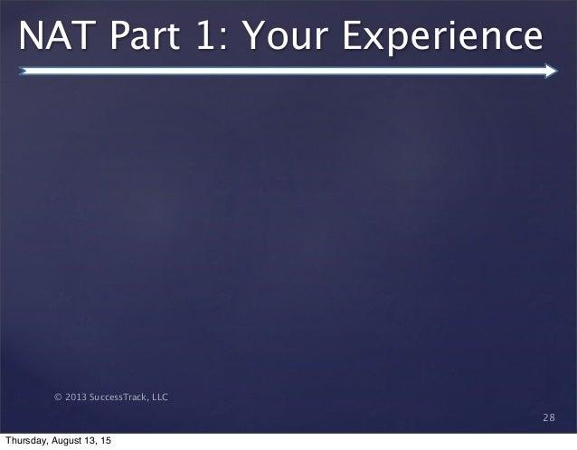 © 2013 SuccessTrack, LLC NAT Part 1: Your Experience 28 Thursday, August 13, 15