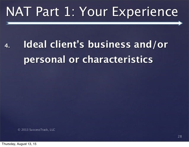 © 2013 SuccessTrack, LLC NAT Part 1: Your Experience 28 4. Ideal client's business and/or personal or characteristics Thur...