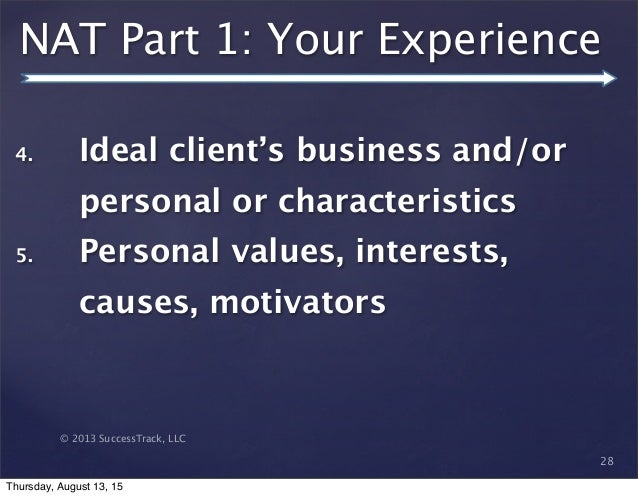 © 2013 SuccessTrack, LLC NAT Part 1: Your Experience 28 4. Ideal client's business and/or personal or characteristics 5. P...