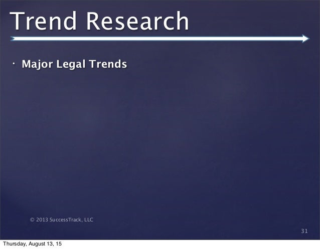 © 2013 SuccessTrack, LLC Trend Research • Major Legal Trends 31 Thursday, August 13, 15