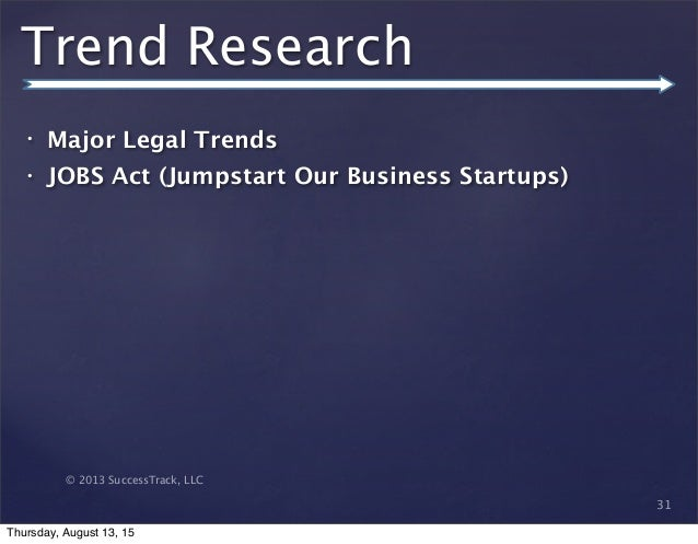 © 2013 SuccessTrack, LLC Trend Research • Major Legal Trends • JOBS Act (Jumpstart Our Business Startups) 31 Thursday, Aug...