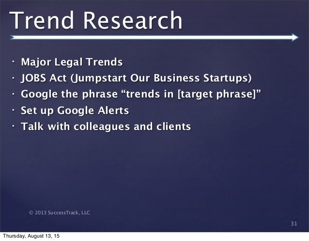 © 2013 SuccessTrack, LLC Trend Research • Major Legal Trends • JOBS Act (Jumpstart Our Business Startups) • Google the phr...