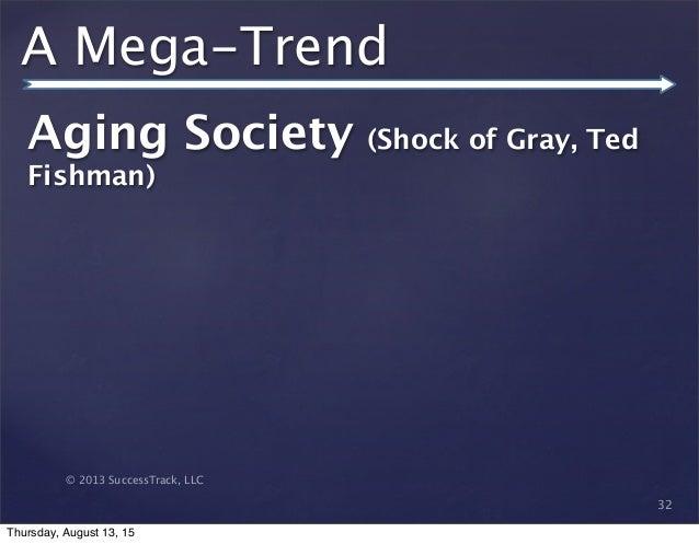 © 2013 SuccessTrack, LLC A Mega-Trend Aging Society (Shock of Gray, Ted Fishman) 32 Thursday, August 13, 15