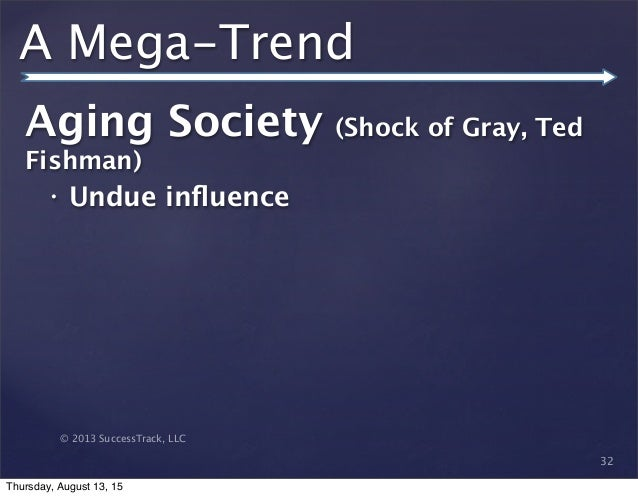 © 2013 SuccessTrack, LLC A Mega-Trend Aging Society (Shock of Gray, Ted Fishman) • Undue influence 32 Thursday, August 13, ...