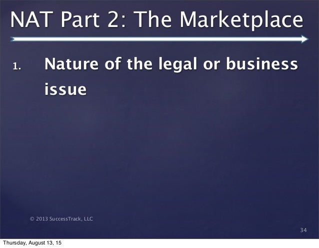 © 2013 SuccessTrack, LLC NAT Part 2: The Marketplace 34 1. Nature of the legal or business issue Thursday, August 13, 15