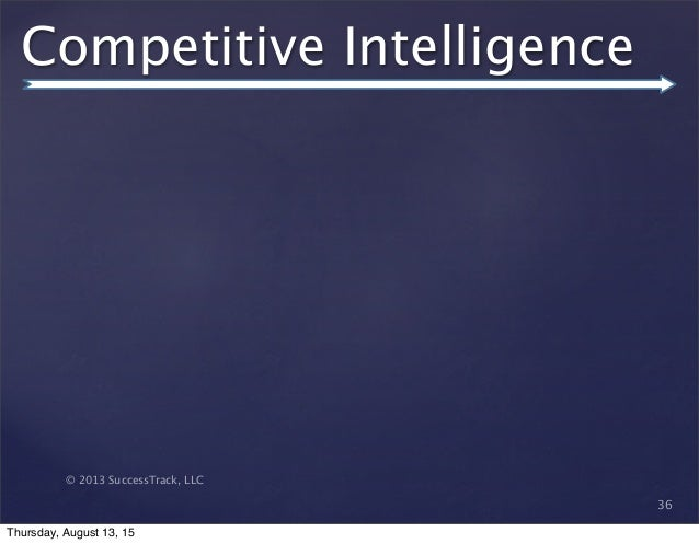 © 2013 SuccessTrack, LLC Competitive Intelligence 36 Thursday, August 13, 15