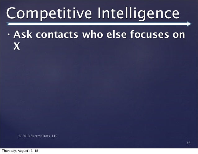 © 2013 SuccessTrack, LLC Competitive Intelligence • Ask contacts who else focuses on X 36 Thursday, August 13, 15