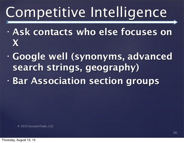 © 2013 SuccessTrack, LLC Competitive Intelligence • Ask contacts who else focuses on X • Google well (synonyms, advanced s...