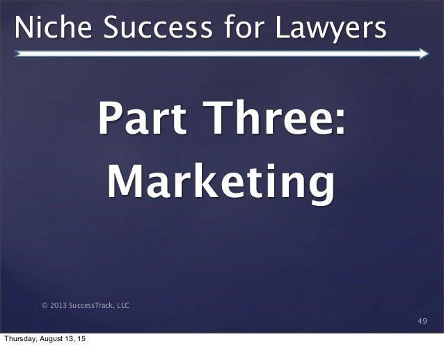 © 2013 SuccessTrack, LLC Niche Success for Lawyers Part Three: Marketing 49 Thursday, August 13, 15