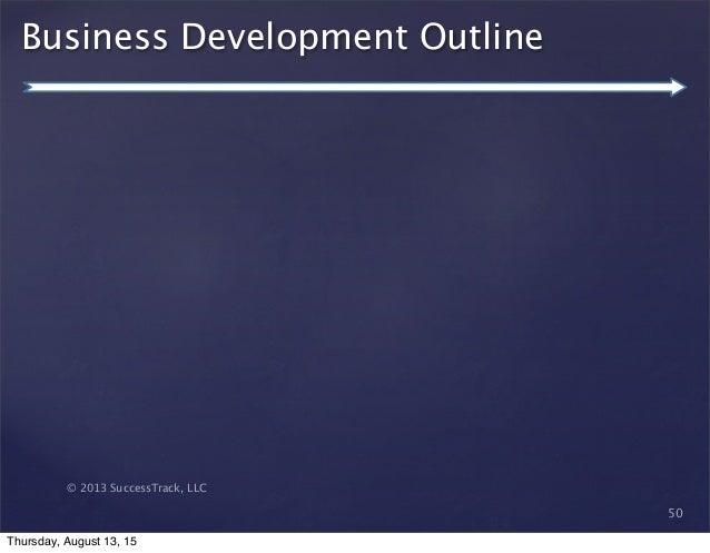 © 2013 SuccessTrack, LLC Business Development Outline 50 Thursday, August 13, 15