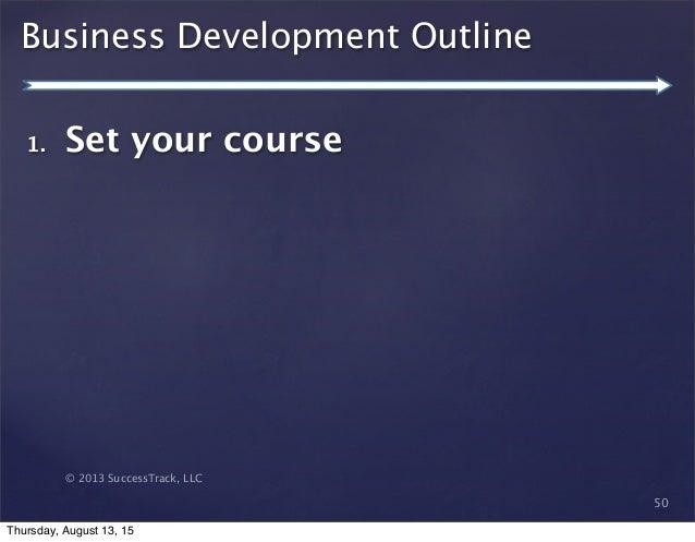 © 2013 SuccessTrack, LLC Business Development Outline 50 1. Set your course Thursday, August 13, 15