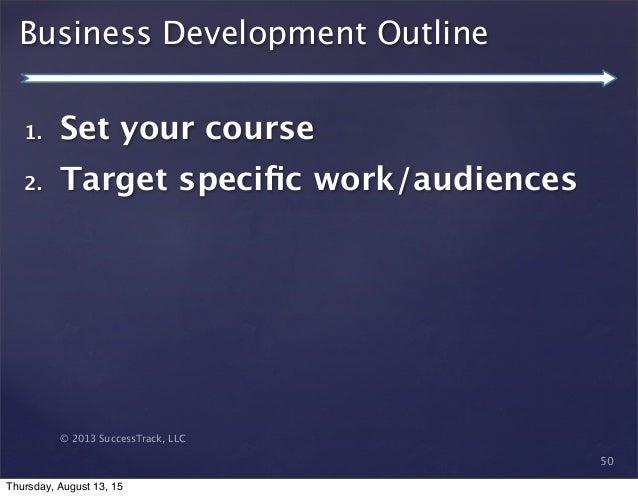 © 2013 SuccessTrack, LLC Business Development Outline 50 1. Set your course 2. Target specific work/audiences Thursday, Aug...