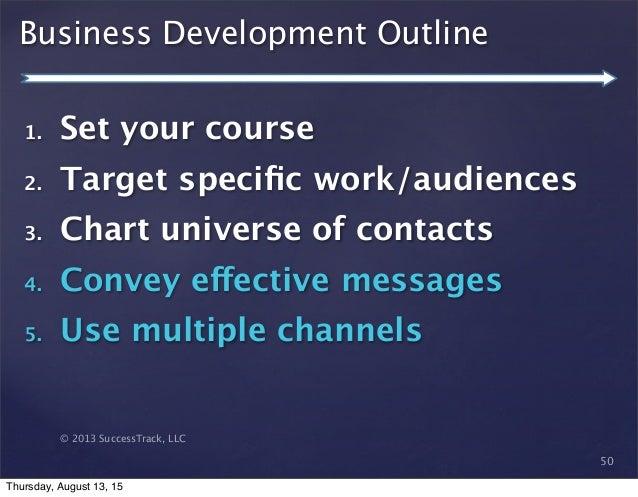 © 2013 SuccessTrack, LLC Business Development Outline 50 1. Set your course 2. Target specific work/audiences 3. Chart univ...