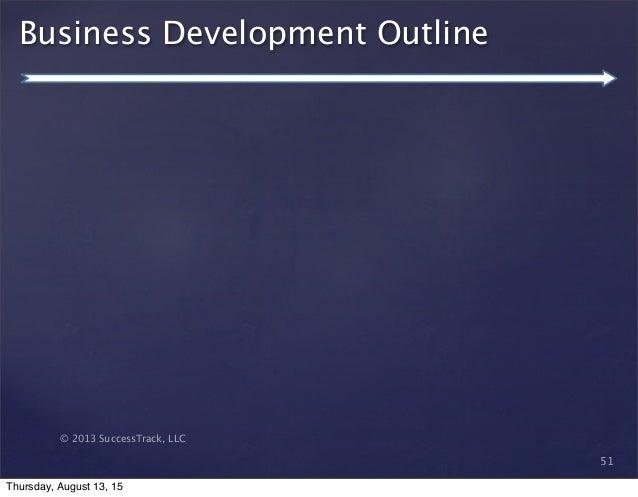 © 2013 SuccessTrack, LLC Business Development Outline 51 Thursday, August 13, 15