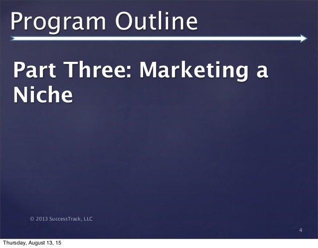 © 2013 SuccessTrack, LLC Program Outline Part Three: Marketing a Niche 4 Thursday, August 13, 15