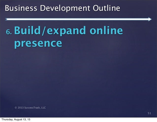 © 2013 SuccessTrack, LLC Business Development Outline 51 6. Build/expand online presence Thursday, August 13, 15
