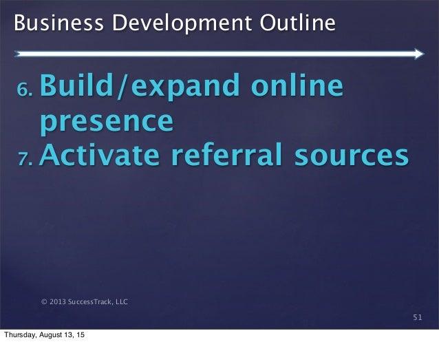 © 2013 SuccessTrack, LLC Business Development Outline 51 6. Build/expand online presence 7. Activate referral sources Thur...