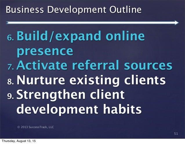 © 2013 SuccessTrack, LLC Business Development Outline 51 6. Build/expand online presence 7. Activate referral sources 8. N...