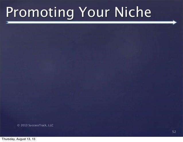 © 2013 SuccessTrack, LLC Promoting Your Niche 52 Thursday, August 13, 15