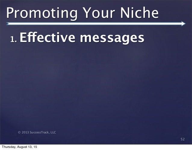 © 2013 SuccessTrack, LLC Promoting Your Niche 52 1. Effective messages Thursday, August 13, 15