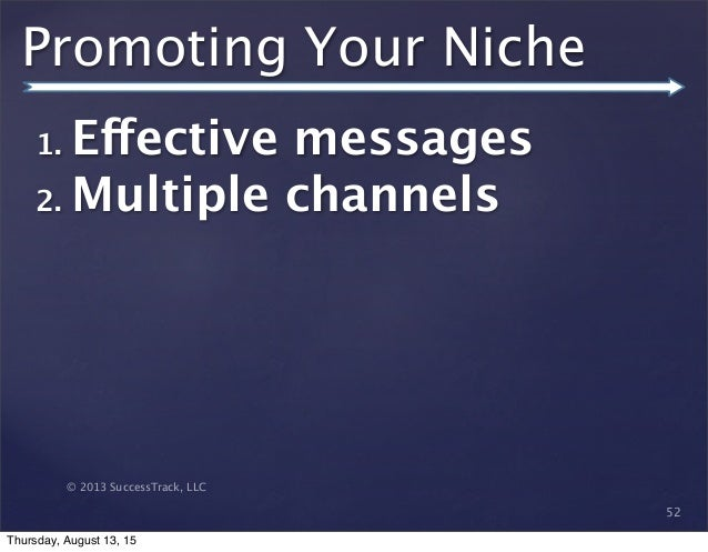 © 2013 SuccessTrack, LLC Promoting Your Niche 52 1. Effective messages 2. Multiple channels Thursday, August 13, 15