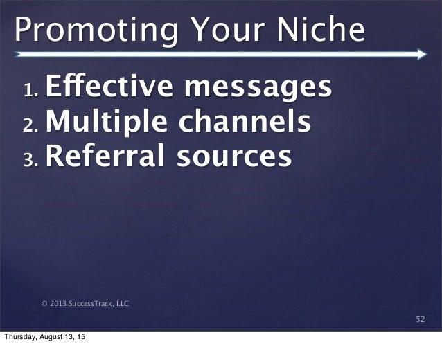 © 2013 SuccessTrack, LLC Promoting Your Niche 52 1. Effective messages 2. Multiple channels 3. Referral sources Thursday, ...