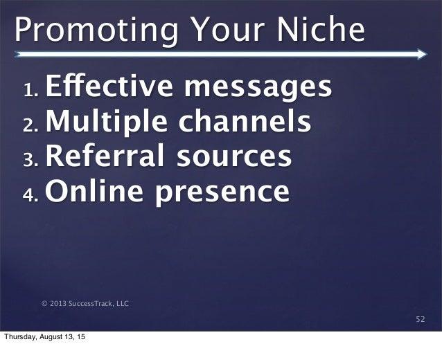 © 2013 SuccessTrack, LLC Promoting Your Niche 52 1. Effective messages 2. Multiple channels 3. Referral sources 4. Online ...
