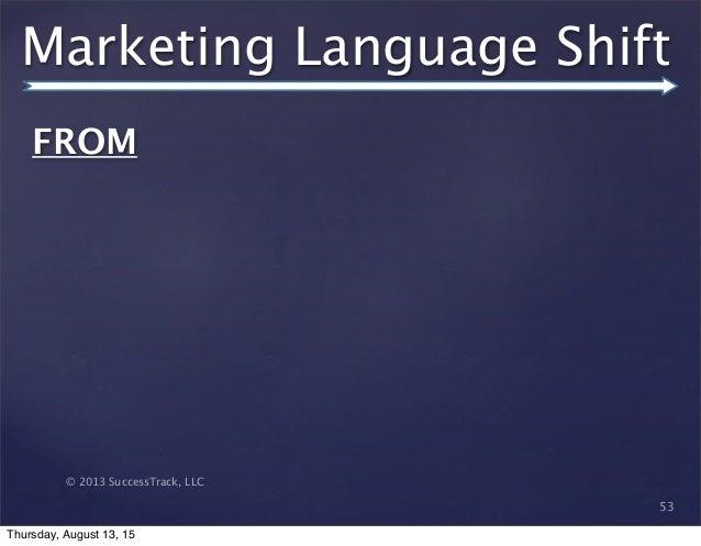 © 2013 SuccessTrack, LLC Marketing Language Shift 53 FROM   Thursday, August 13, 15