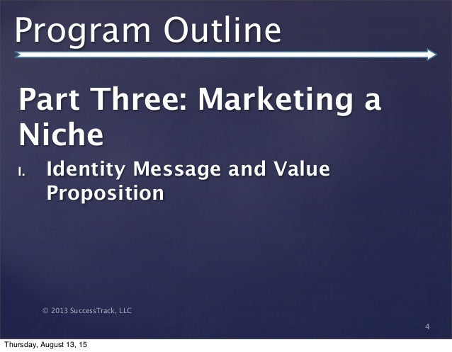 © 2013 SuccessTrack, LLC Program Outline Part Three: Marketing a Niche I. Identity Message and Value Proposition 4 Thursda...