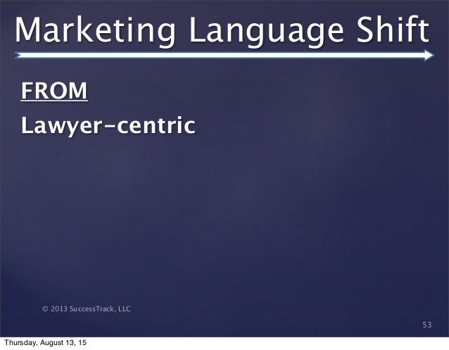© 2013 SuccessTrack, LLC Marketing Language Shift 53 FROM   Lawyer-centric Thursday, August 13, 15