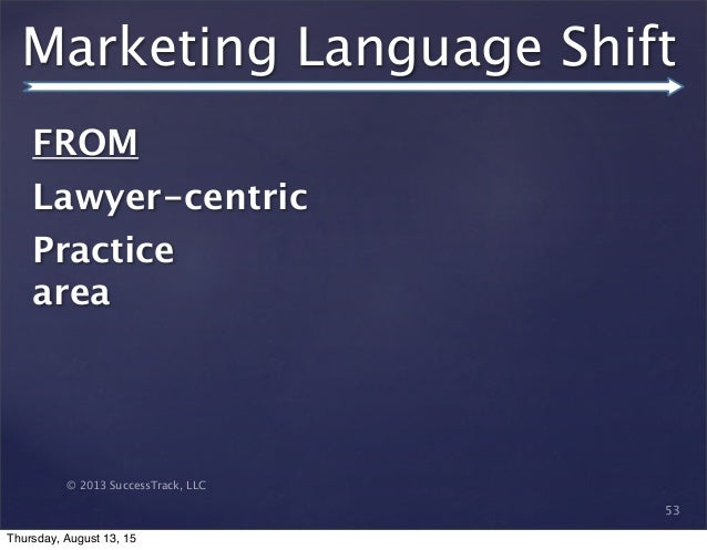 © 2013 SuccessTrack, LLC Marketing Language Shift 53 FROM   Lawyer-centric Practice area Thursday, August 13, 15