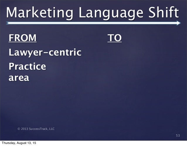 © 2013 SuccessTrack, LLC Marketing Language Shift 53 FROM   Lawyer-centric Practice area TO Thursday, August 13, 15