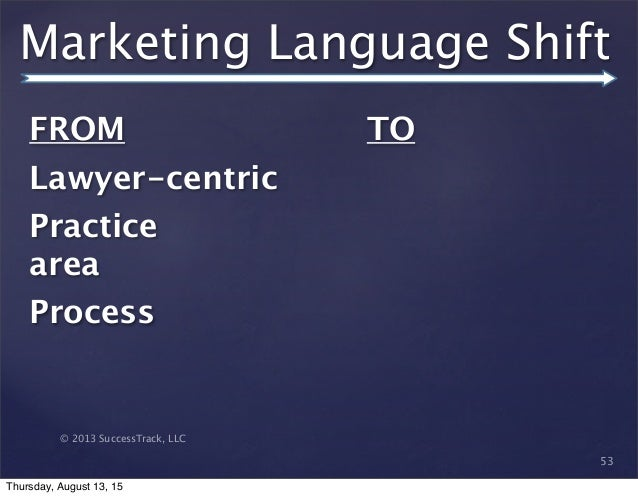 © 2013 SuccessTrack, LLC Marketing Language Shift 53 FROM   Lawyer-centric Practice area Process  TO Thursday, August 13, ...