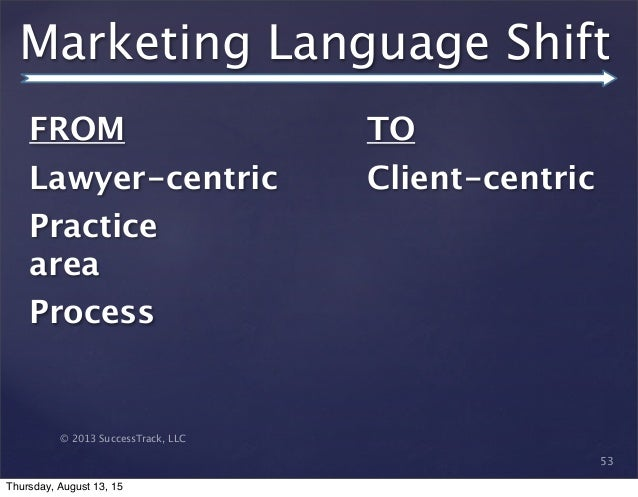 © 2013 SuccessTrack, LLC Marketing Language Shift 53 FROM   Lawyer-centric Practice area Process  TO Client-centric Thursd...