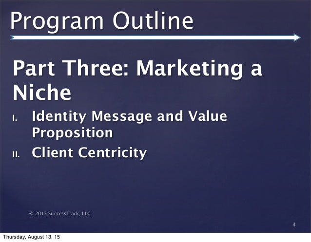 © 2013 SuccessTrack, LLC Program Outline Part Three: Marketing a Niche I. Identity Message and Value Proposition II. Clien...